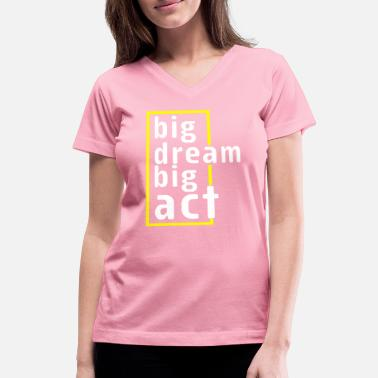 Dream Crew big dream big act - Women's V-Neck T-Shirt