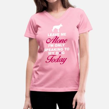 Leave Me Alone Only Speaking To My Dog Today Leave me alone. Only speaking to my dog today - Women's V-Neck T-Shirt