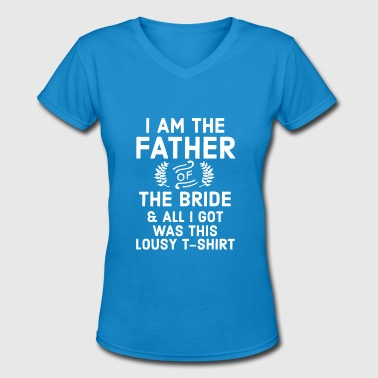 I Am The Bride I Am Father Of The Bride & All I Got Was This - Women's V-Neck T-Shirt