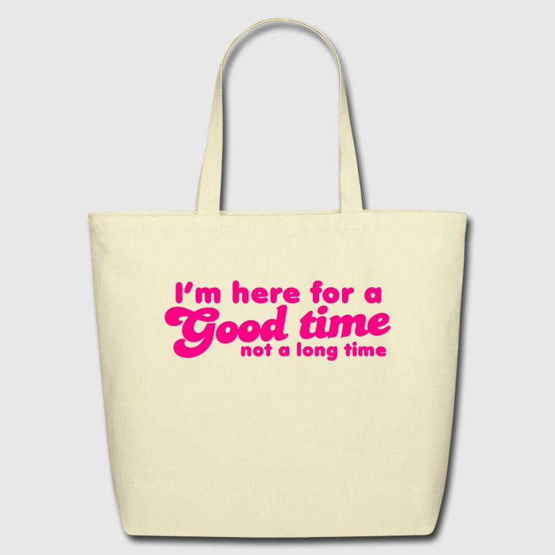 I'm here for a GOOD TIME not a long TIME!  - Eco-Friendly Cotton Tote