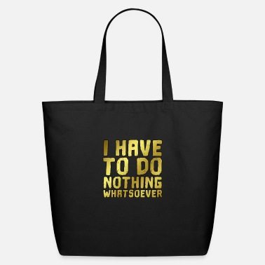Whatsoever Funny Quotes I have to do nothing whatsoever - Eco-Friendly Tote Bag