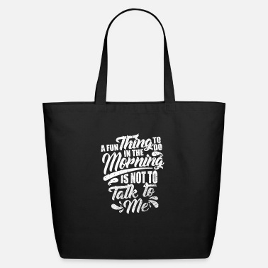 Hilarious A Fun Thing To Do In The Morning Is Not Talk To Me - Eco-Friendly Tote Bag
