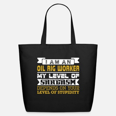 Oil Im Oil Rig Worker Level Sarcasm Level Stupidity - Eco-Friendly Tote Bag