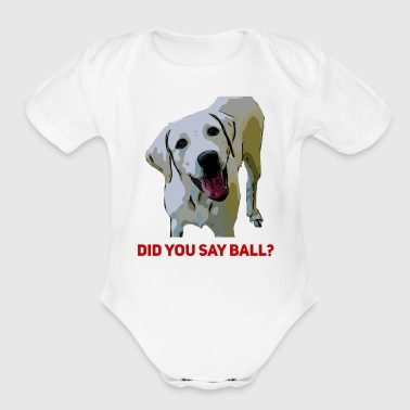 Yellow Lab Did you say Ball - Short Sleeve Baby Bodysuit