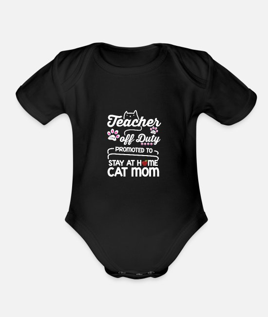 Mummy Baby One Pieces - Teacher Off Duty Promoted To Stay At Home Cat Mom - Organic Short-Sleeved Baby Bodysuit black