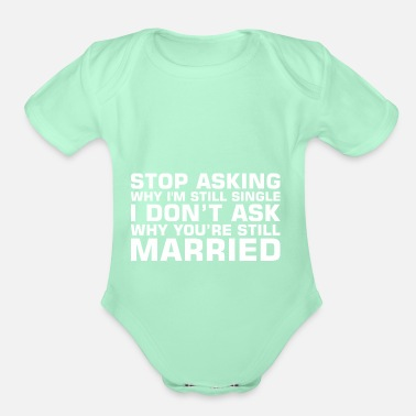 Single Stop Asking Why Im Single Dont Ask Still Married - Organic Short-Sleeved Baby Bodysuit