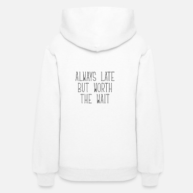 Late ALWAYS LATE BUT WORTH THE WAIT - Women's Hoodie