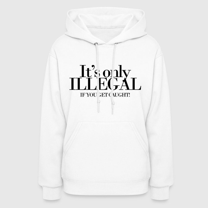 It's only illegal if you get caught - Women's Hoodie