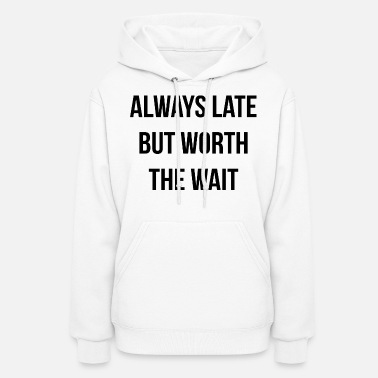 Wait ALWAYS LATE BUT WORTH THE WAIT - Women's Hoodie