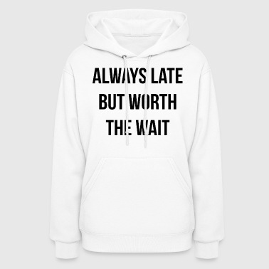 ALWAYS LATE BUT WORTH THE WAIT - Women's Hoodie