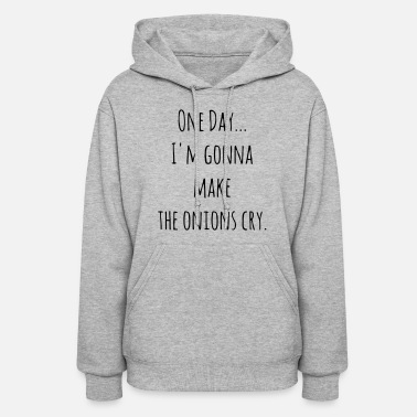 ONE DAY - I'M GONNA MAKE THE ONIONS CRY. - Women's Hoodie