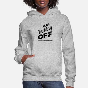 I am Fucking off (seriously you should try it) - Women's Hoodie
