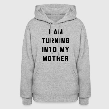 I am Turning Into My Mother - Women's Hoodie