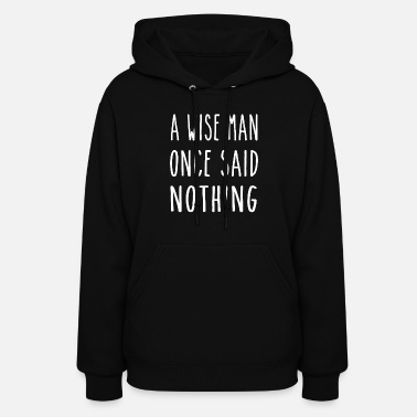 Wise A Wise Man Once Said Nothing - Women's Hoodie