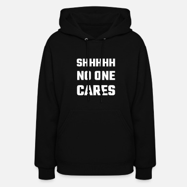 Miscellaneous SHHH - SHHHHH No One Cares - Women's Hoodie