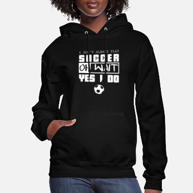 I Love Football Soccer-I Don't Always Play, Oh Wait, Yes I Do - Women's Hoodie