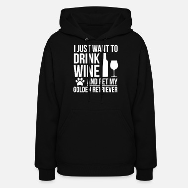Wine I want to drink wine and pet Golden Retriever Dog - Women's Hoodie