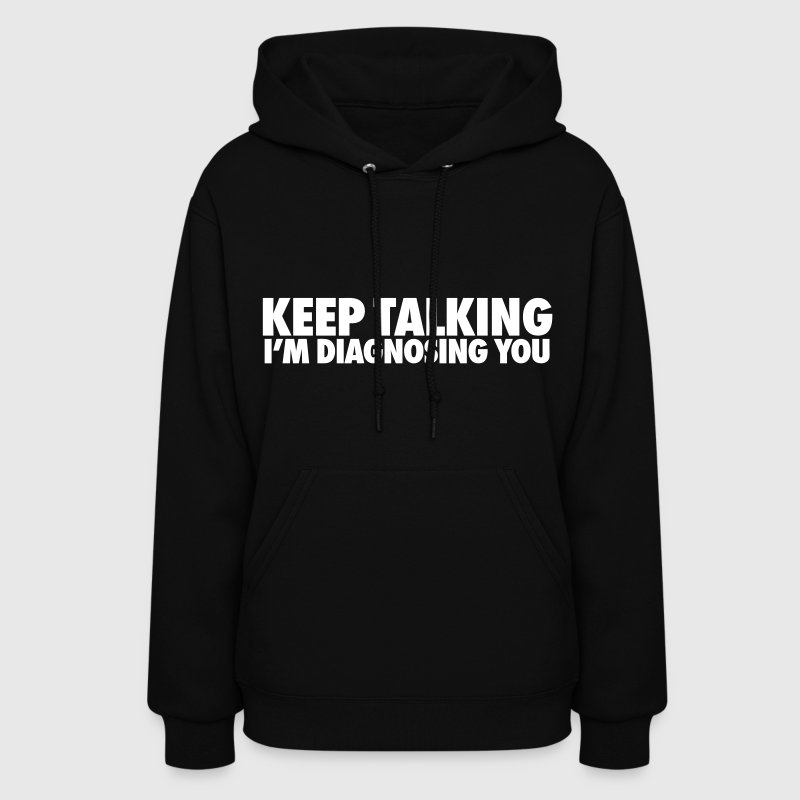 Keep Talking I'm Diagnosing You - Women's Hoodie