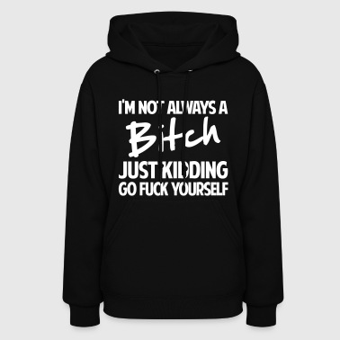 I'M NOT ALWAYS BITCH JUST KIDDING - Women's Hoodie