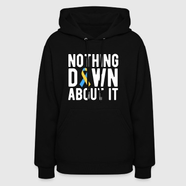 Nothing DOWN About It T Shirt Down Syndrome Awaren - Women's Hoodie