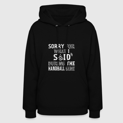 Sorry For What I Said During The Handball Game - Women's Hoodie