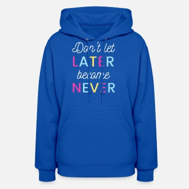 Don't Let Later become Never - Women's Hoodie