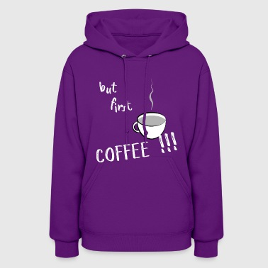 But first - COFFEE !!! - Women's Hoodie