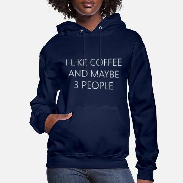 People I LIKE COFFEE AND MAYBE 3 PEOPLE FUNNY QUOTE - Women's Hoodie