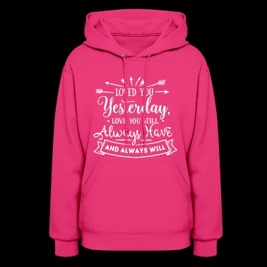 Loved You Yesterday - Love You Still - Always Have - Women's Hoodie