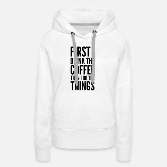 Love Hoodies & Sweatshirts - Coffee First things to do Work priorities quote - Women's Premium Hoodie white