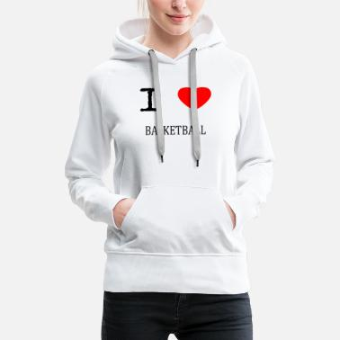 I Love Basketball I LOVE BASKETBALL - Women's Premium Hoodie