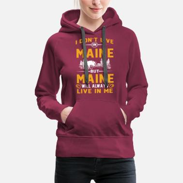 Maine Don't Live in Maine But Maine live in me tshirts - Women's Premium Hoodie