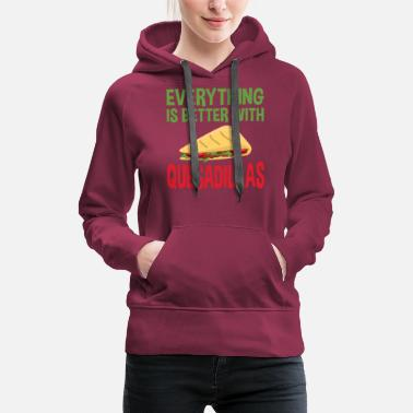Quesadillas Everything Is Better With Quesadillas - Women's Premium Hoodie