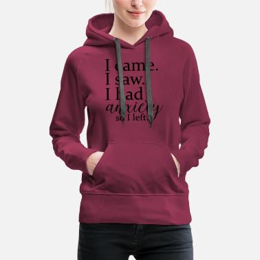 Anxiety I came. I saw. I had anxiety so I left. - Women's Premium Hoodie