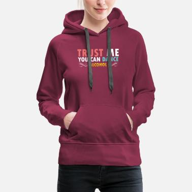 Trust me you can dance Alcohol - Women's Premium Hoodie