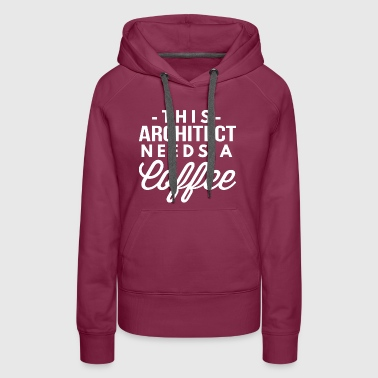 This Architect needs a Coffee - Women's Premium Hoodie