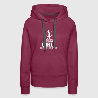 I Know I Play Golf Like A Girl, Try To Keep Up. - Women's Premium Hoodie