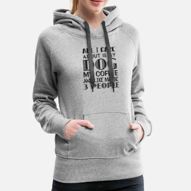 Care All I Care About is My Dog and My Coffee - Women's Premium Hoodie