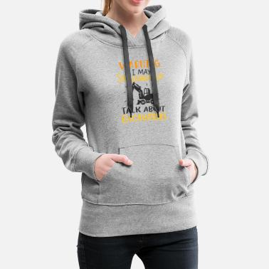 Heavy Equipment Operator May Talk About Excavators Heavy Equipment Operator - Women's Premium Hoodie