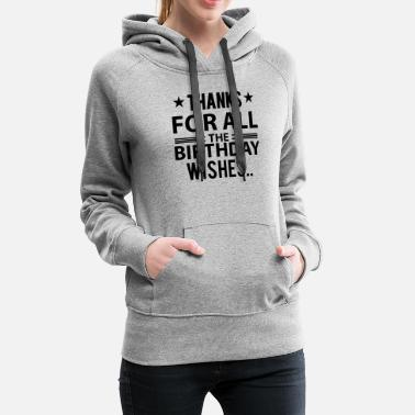 Birthday Greeting Birthday Tshirt Thanks for all the birthday wishes - Women's Premium Hoodie
