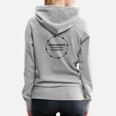 Everyday Life Quarantine?! Everyday Life - Women's Premium Hoodie