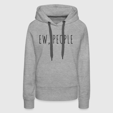 Ew People Funny Quote - Women's Premium Hoodie