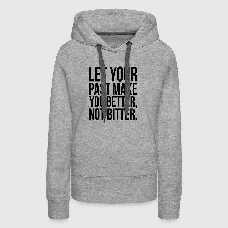Let Your Past Make You Better, Not Bitter. Quote - Women's Premium Hoodie