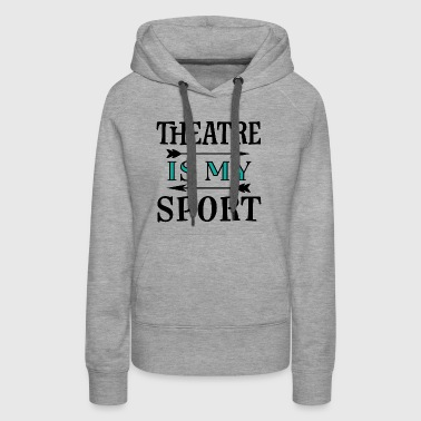 Theatre Is My Sport Drama Quote - Women's Premium Hoodie