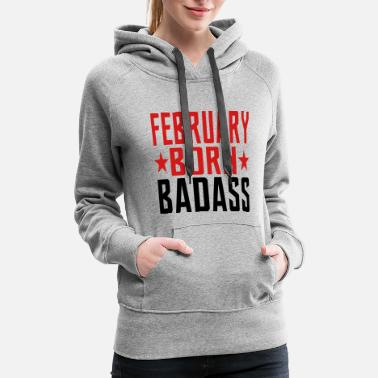 Born In February FEBRUARY BORN BADASS BORN IN FEBRUARY - Women's Premium Hoodie