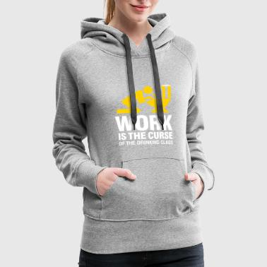 Working Class Work Is The Curse Of The Drinking Class - Women's Premium Hoodie