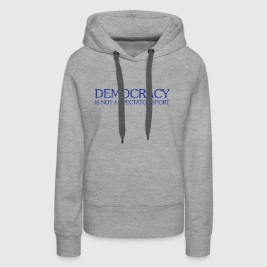 DEMOCRACY IS NOT A SPECTATOR SPORT - Women's Premium Hoodie