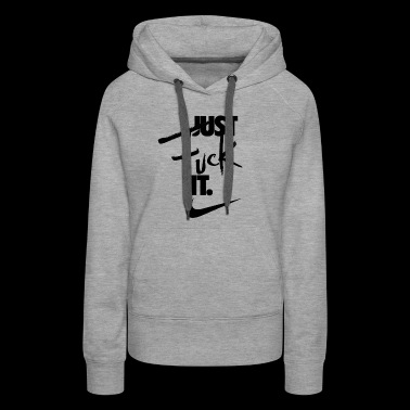 just fuck it! - Women's Premium Hoodie