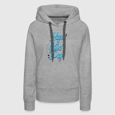 Have A Good Day - Women's Premium Hoodie