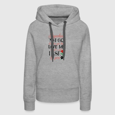 Anywhere you go, let me go too love me - Women's Premium Hoodie